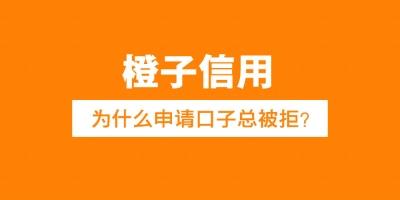 为什么申请口子总被拒?橙子信用帮您快速了解自己信用状况,有效提高申请下款率!