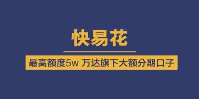 【快易花】万达旗下大额分期口子申请入口  最高额度50000元!