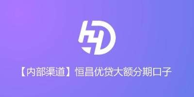 【内部渠道】恒昌优贷大额分期口子,无视信用卡记录 最高额度20w!