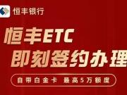 恒丰ETC信用卡快速秒批通道,错过工行ETC别再错过恒丰!